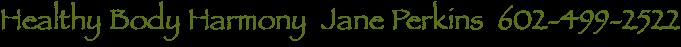 Healthy Body Harmony  Jane Perkins  602-499-2522